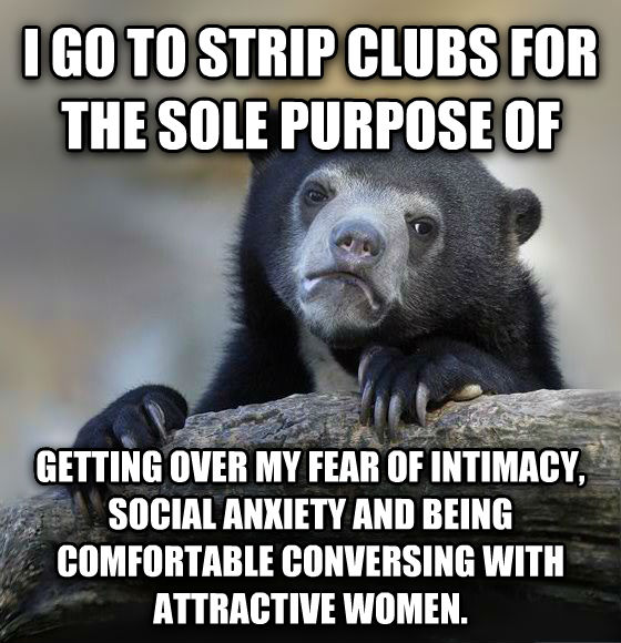 Confession Bear i go to strip clubs for the sole purpose of getting over my fear of intimacy, social anxiety and being comfortable conversing with attractive women. , made with livememe meme generator