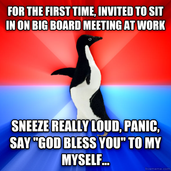 Socially Awesome Awkward Penguin for the first time, invited to sit in on big board meeting at work  sneeze really loud, panic, say  god bless you  to my myself...  , made with livememe meme generator