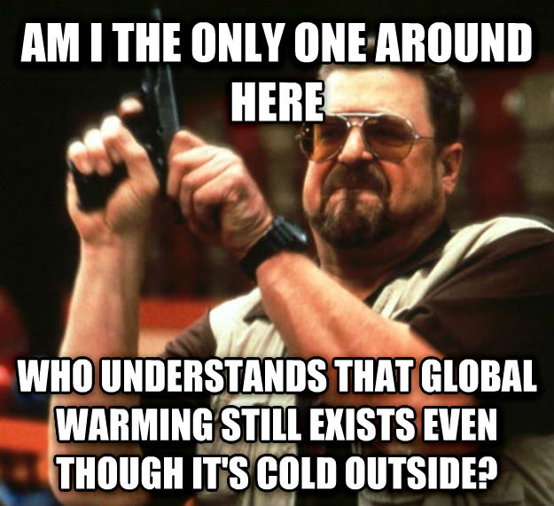 Angry Walter am i the only one around here who understands that global warming still exists even though it s cold outside? , made with livememe meme generator