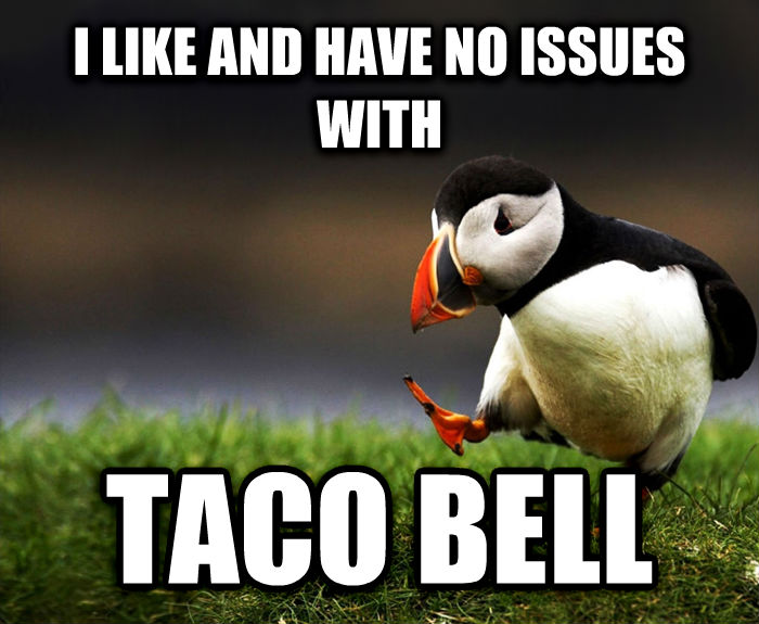 Unpopular Opinion Puffin i like and have no issues with taco bell , made with livememe meme generator