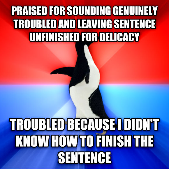 Socially Awesome Awkward Penguin praised for sounding genuinely troubled and leaving sentence unfinished for delicacy troubled because i didn t know how to finish the sentence  , made with livememe meme maker
