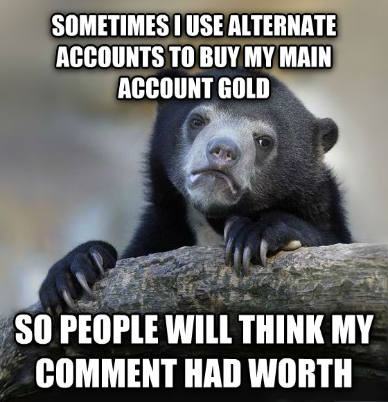 Confession Bear sometimes i use alternate accounts to buy my main account gold so people will think my comment had worth , made with livememe meme maker