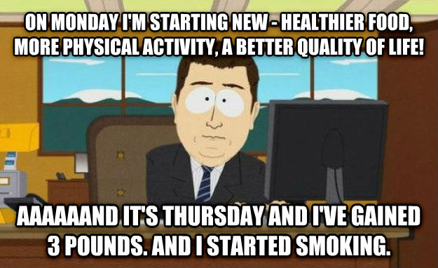 And It s Gone on monday i m starting new - healthier food, more physical activity, a better quality of life! aaaaaand it s thursday and i ve gained 3 pounds. and i started smoking. , made with livememe meme maker