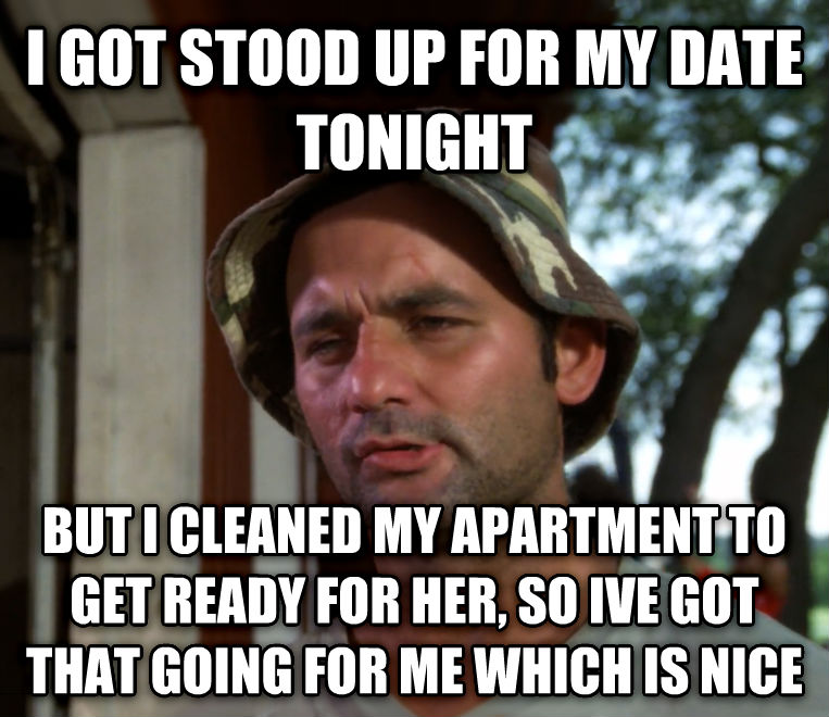 Bill Murray - So I Got That Going For Me, Which is Nice i got stood up for my date tonight but i cleaned my apartment to get ready for her, so ive got that going for me which is nice , made with livememe meme maker