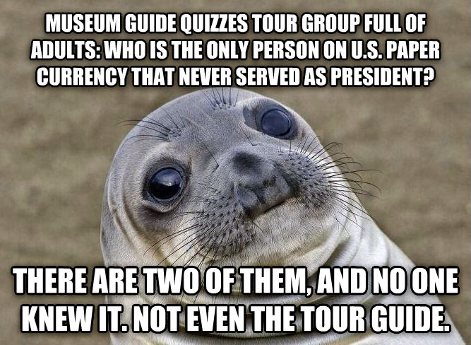 Uncomfortable Situation Seal museum guide quizzes tour group full of adults: who is the only person on u.s. paper currency that never served as president? there are two of them, and no one knew it. not even the tour guide. , made with livememe meme creator
