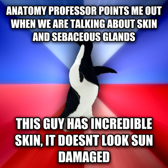 Socially Awkward Awesome Penguin anatomy professor points me out when we are talking about skin and sebaceous glands this guy has incredible skin, it doesnt look sun damaged  , made with livememe meme generator