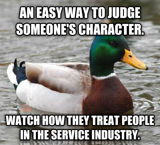 Actual Advice Mallard an easy way to judge someone s character. watch how they treat people in the service industry. , made with livememe meme generator