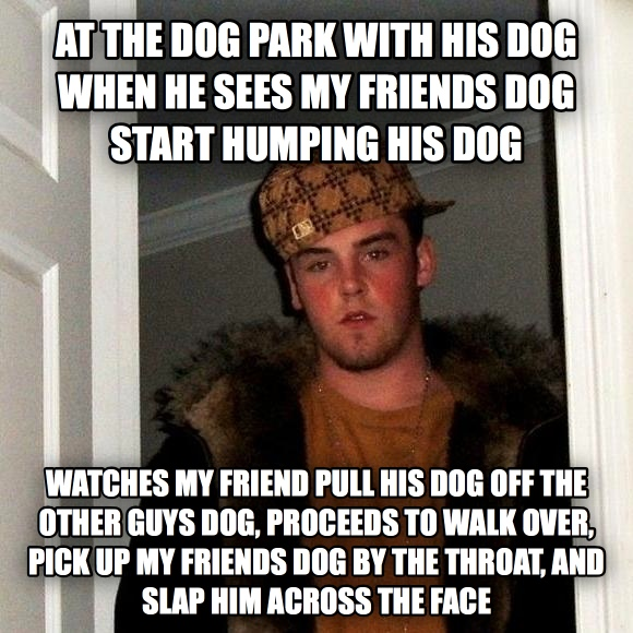 Scumbag Steve at the dog park with his dog when he sees my friends dog start humping his dog watches my friend pull his dog off the other guys dog, proceeds to walk over, pick up my friends dog by the throat, and slap him across the face , made with livememe meme creator